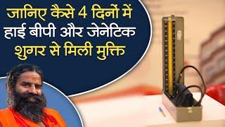 जानिए कैसे 4 दिनों में हाई बीपी और जेनेटिक शुगर से मिली मुक्ति || Swami Ramdev