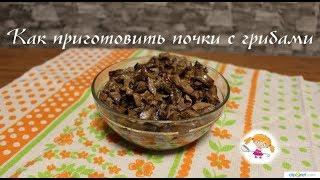 Готовим почки с грибами - вкусно и сытно! Kidneys with mushrooms!
