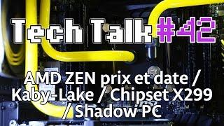 tech talk 42 amd zen prix et date shadow pc kaby lake chipset x299 live