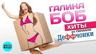 Галина Боб  -  Хиты из сериала Деффчонки