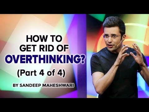 How to get rid of Overthinking? By Sandeep Maheshwari (Part 4 of 4)