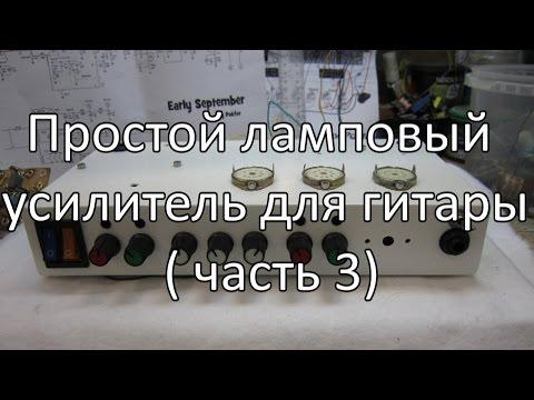 видео: Простой ламповый усилитель для гитары ( часть 3)