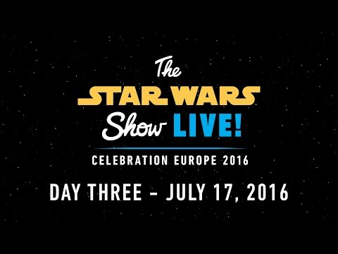 Star Wars Celebration Europe 2016 Live Stream – Day 3 | The Star Wars Show LIVE!
