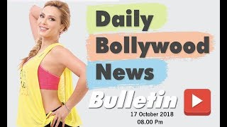 News Bollywood | Bollywood Celebrity Gossip | Iulia Vantur | 17 October 2018 | 8:00 PM