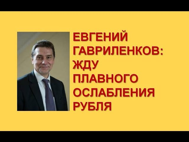 Жду плавного ослабления рубля - Евгений Гавриленков