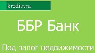 ББР Банк обзор кредита «Под залог недвижимости» условия, процентная ставка, срок