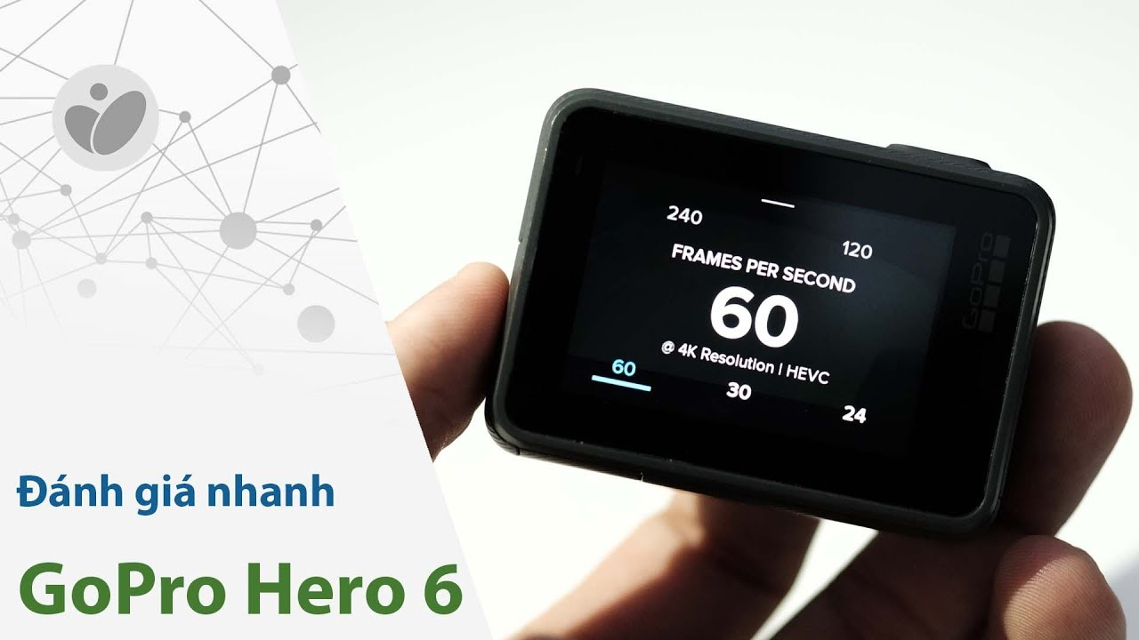 Đánh giá nhanh GoPro Hero 6: 4K 60fps không phải là tất cả
