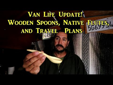 Van Life Update!  Wooden Spoons, Native Flutes, and Travel Plans