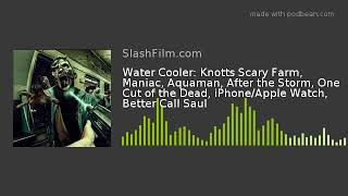 Water Cooler: Knotts Scary Farm, Maniac, Aquaman, After the Storm, One Cut of the Dead, iPhone/Apple