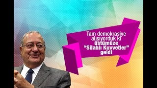"""Mehmet Barlas  :  Tam demokrasiye alışıyorduk ki üstümüze """"Silahlı Kuvvetler"""" geldi"""