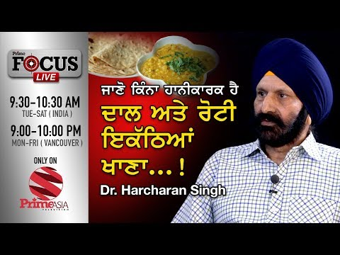 Prime Focus #23 Dr.Harcharan Singh ਜਾਣੋ ਕਿੰਨਾਂ ਹਾਨੀਕਾਰਕ ਹੈ ਦਾਲ ਅਤੇ ਰੋਟੀ ਇਕੱਠਿਆਂ ਖਾਣਾ..!