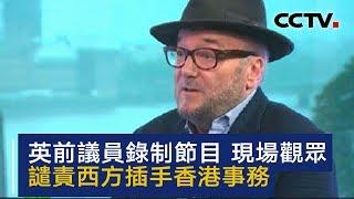 英前议员就香港局势录制节目 现场观众谴责西方插手香港事务 | CCTV