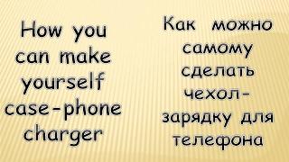 КАК СДЕЛАТЬ САМОМУ ЧЕХОЛ-ЗАРЯДКУ ДЛЯ ТЕЛЕФОНА (HOW TO MAKE THE MOST CASE-PHONE CHARGER)