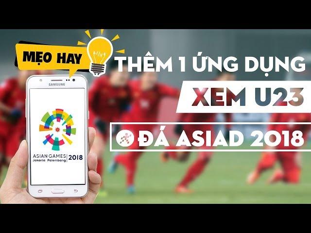 Thêm ứng dụng xem U23 đá ASIAD 2018 trên điện thoại  cực đơn giản, bạn hãy thử