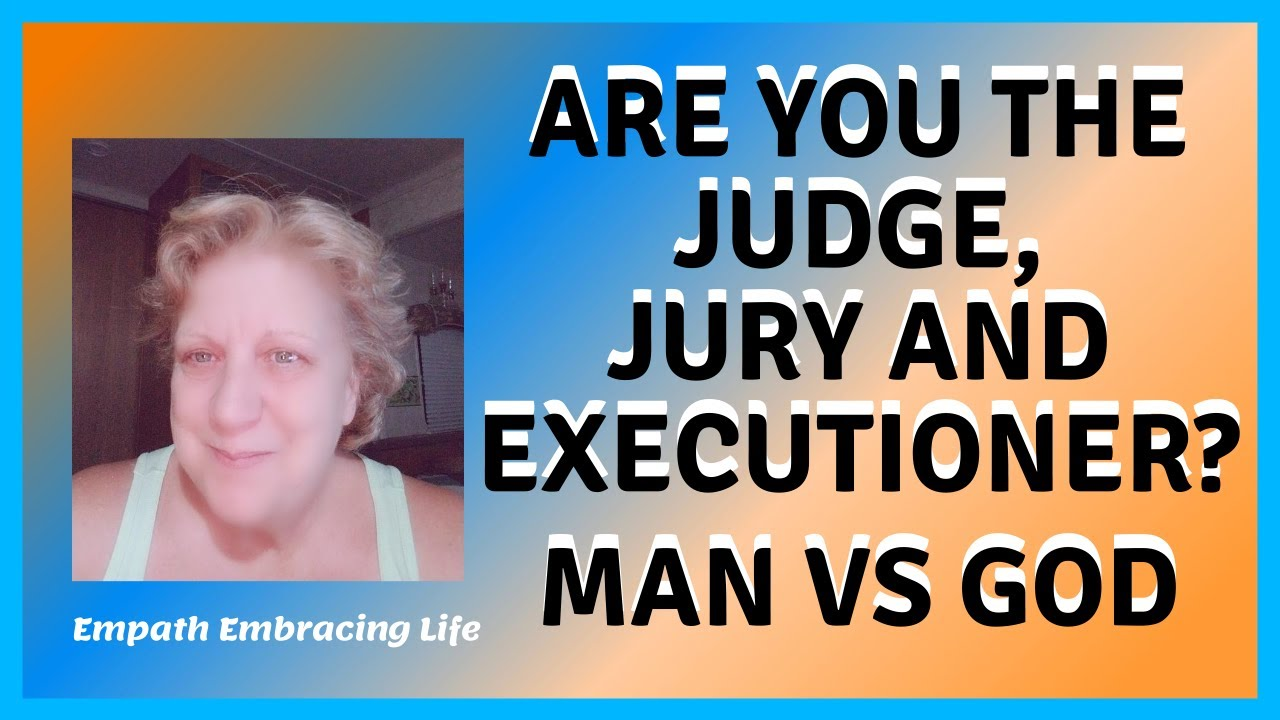 Are You The Judge, Jury & Executioner? Man Vs God - Empath Embracing Life