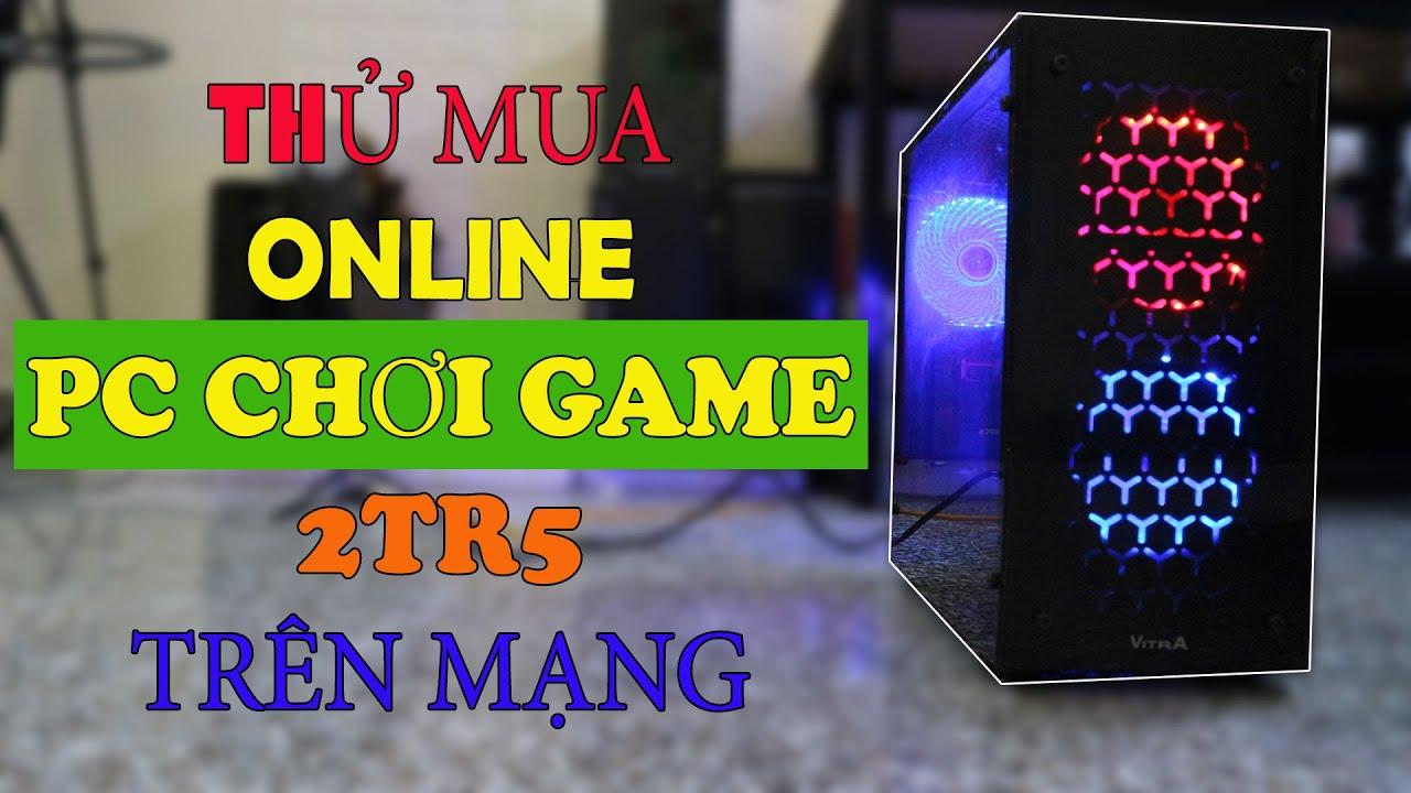 Thử Mua Online PC Gaming Giá Rẻ 2tr5 Trên Mạng | Máy Tính Giá Rẻ