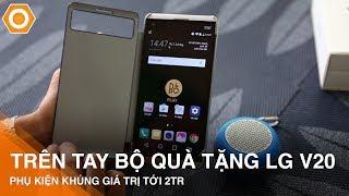 Trên tay bộ quà tặng LG V20 - Phụ kiện khủng giá trị tới 2 triệu đồng.