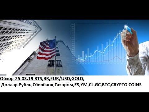 Обзор-25.03.19 RTS,BR,EUR/USD,GOLD, Доллар Рубль,Сбербанк,Газпром,ES,YM,CL,GC,BTC,CRYPTO COINS