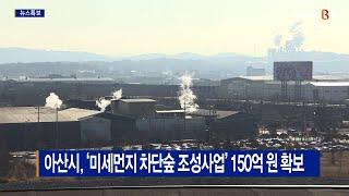 [B tv 중부뉴스]아산시, '미세먼지 차단숲 조성사업…