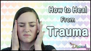 How to Heal from Trauma - Childhood Trauma, PTSD, Emotional Abuse, etc.