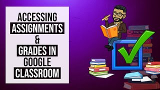 Accessing assignments and grades in google classroom