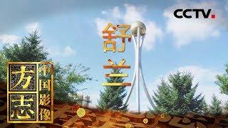 《中国影像方志》 第321集 吉林舒兰篇| CCTV科教