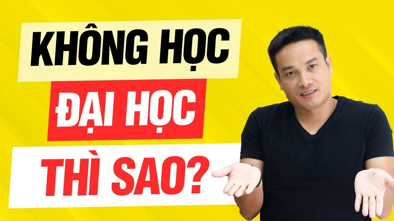 KHÔNG HỌC ĐẠI HỌC, TRƯỢT ĐẠI HỌC thì LÀM GÌ?  Thai Pham