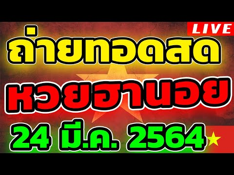 หวยฮานอย หวยฮานอยวันนี้ วันที่ 24 มีนาคม 2564 ถ่ายทอดสดหวยฮานอย ตรวจหวยฮานอย 24/3/64