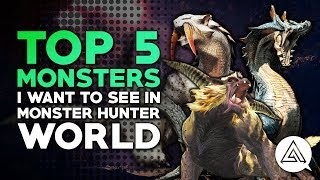 Top 5 Monsters I Want to See in Monster Hunter World