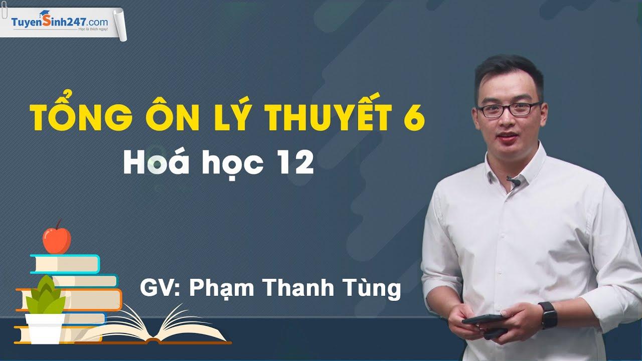 Tổng ôn lí thuyết 6 – Hoá học 12 – Thầy Phạm Thanh Tùng