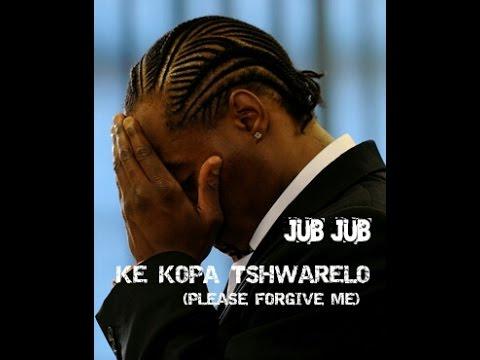 JUB JUB - PLEASE FORGIVE ME (KE KOPA TSHWARELO)