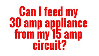 can i feed my 30 amp appliance from a 15 amp circuit