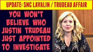 UPDATE: SNC Lavalin/ Justin Trudeau Affair - You won't believe who he just appointed