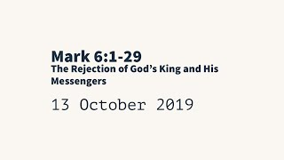 20191013 - The Rejection of God's King and His Messengers; Mark 6:1-29