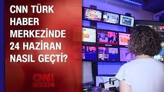 CNN TÜRK haber merkezinde 24 Haziran nasıl geçti?