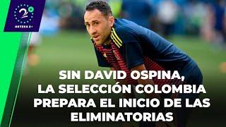 EN LA JUGADA - Sin David Ospina, la Selección Colombia prepara el inicio de las eliminatorias