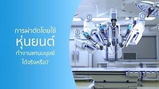การผ่าตัดโดยใช้หุ่นยนต์ ทำงานแทนมนุษย์ได้จริงหรือ?