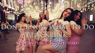 [K POP IN PUBLIC] BLACKPINK (블랙핑크) _ Don't Know What To Do by PartyHard
