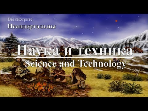 Наука и техника: Неандертальцы | Science and Technology: Neanderthals. Discovery. Документальный - Видео онлайн
