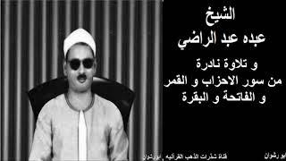 الشيخ عبده عبد الراضي و تلاوة نادرة من سور الاحزاب و القمر و الفاتحة و البقرة