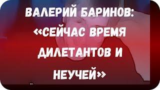Валерий Баринов: «Сейчас время дилетантов и неучей»