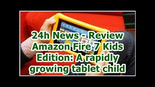24h News - Review Amazon Fire 7 Kids Edition: A rapidly growing tablet child