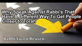 Why Speak Against Rabbi's That Have A Different Way To Get People Closer to Torah?