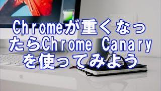 Chromeが重くなったらChrome Canaryを使ってみよう