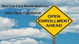 How Can I Get Health Insurance After Open Enrollment?