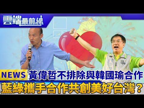 黃偉哲不排除與韓國瑜合作 藍綠攜手合作共創美好台灣?|雲端最前線 EP495精華