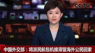 [中国新闻] 中国外交部:将派民航包机接滞留海外公民回家 | CCTV中文国际