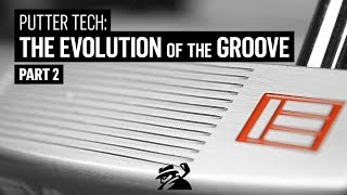 Putter Tech: Evolution of the Groove Pt. 2