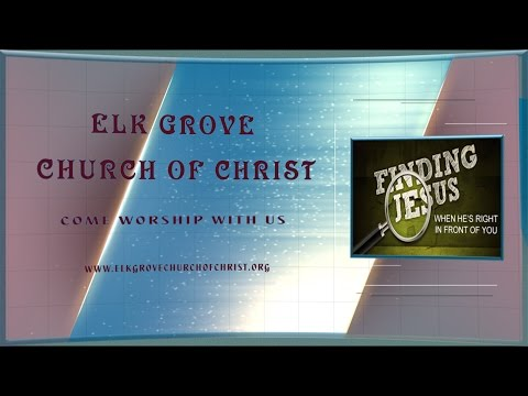 Elk Grove Church of Christ Sermon 'FINDING JESUS WHEN HE IS RIGHT IN FRONT OF YOU'