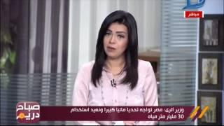 صباح دريم  وزير الرى : مصر تواجه أزمات كبيرة فى المياه